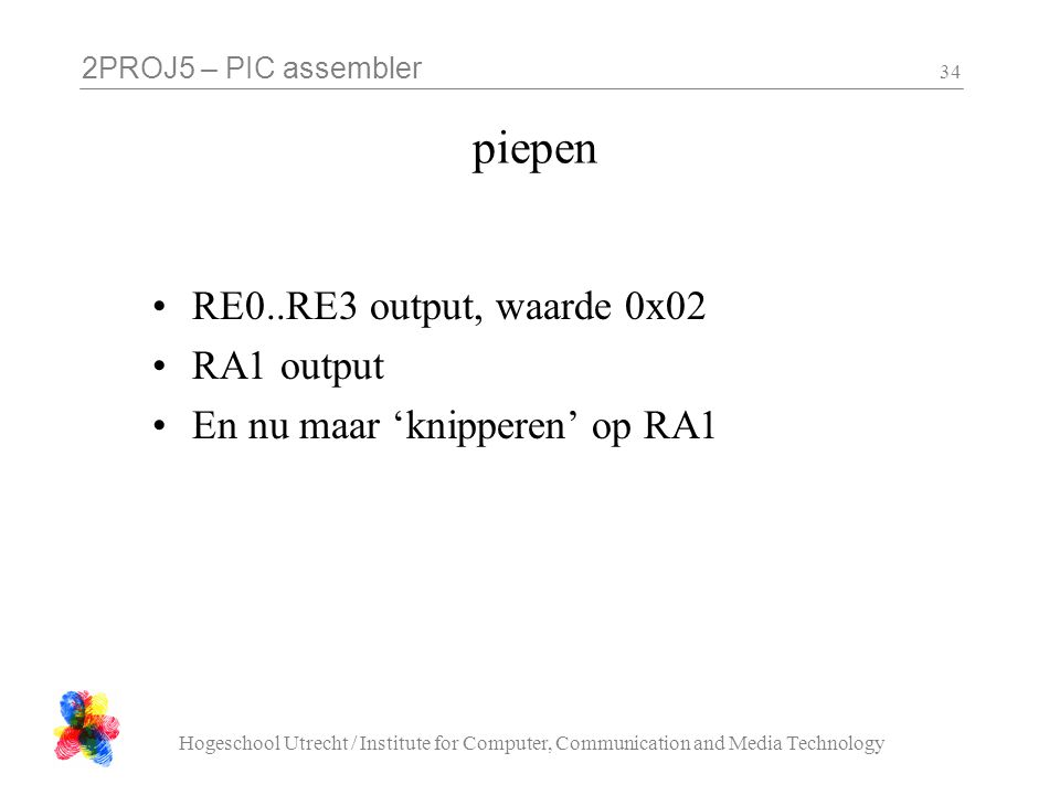 2PROJ5 – PIC assembler Hogeschool Utrecht / Institute for Computer, Communication and Media Technology 34 piepen RE0..RE3 output, waarde 0x02 RA1 output En nu maar 'knipperen' op RA1