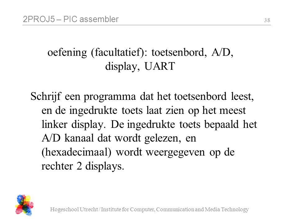 2PROJ5 – PIC assembler Hogeschool Utrecht / Institute for Computer, Communication and Media Technology 38 oefening (facultatief): toetsenbord, A/D, display, UART Schrijf een programma dat het toetsenbord leest, en de ingedrukte toets laat zien op het meest linker display.