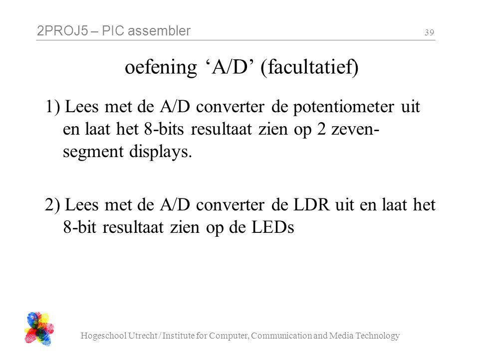 2PROJ5 – PIC assembler Hogeschool Utrecht / Institute for Computer, Communication and Media Technology 39 oefening 'A/D' (facultatief) 1) Lees met de A/D converter de potentiometer uit en laat het 8-bits resultaat zien op 2 zeven- segment displays.
