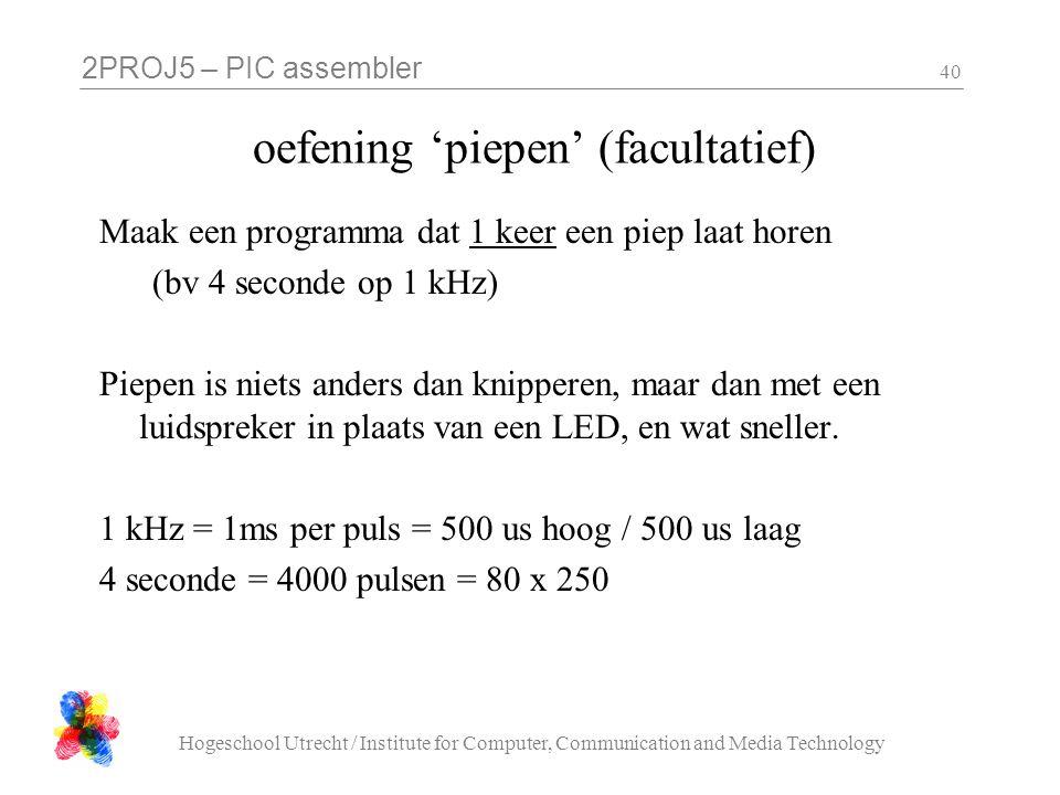2PROJ5 – PIC assembler Hogeschool Utrecht / Institute for Computer, Communication and Media Technology 40 oefening 'piepen' (facultatief) Maak een programma dat 1 keer een piep laat horen (bv 4 seconde op 1 kHz) Piepen is niets anders dan knipperen, maar dan met een luidspreker in plaats van een LED, en wat sneller.