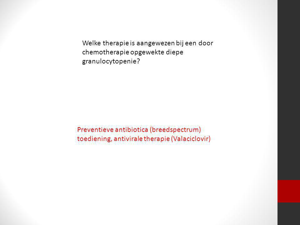 Preventieve antibiotica (breedspectrum) toediening, antivirale therapie (Valaciclovir)