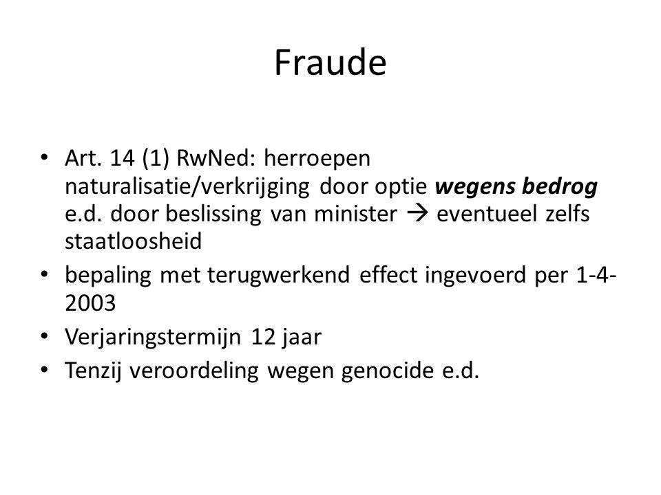Fraude Art. 14 (1) RwNed: herroepen naturalisatie/verkrijging door optie wegens bedrog e.d. door beslissing van minister  eventueel zelfs staatlooshe