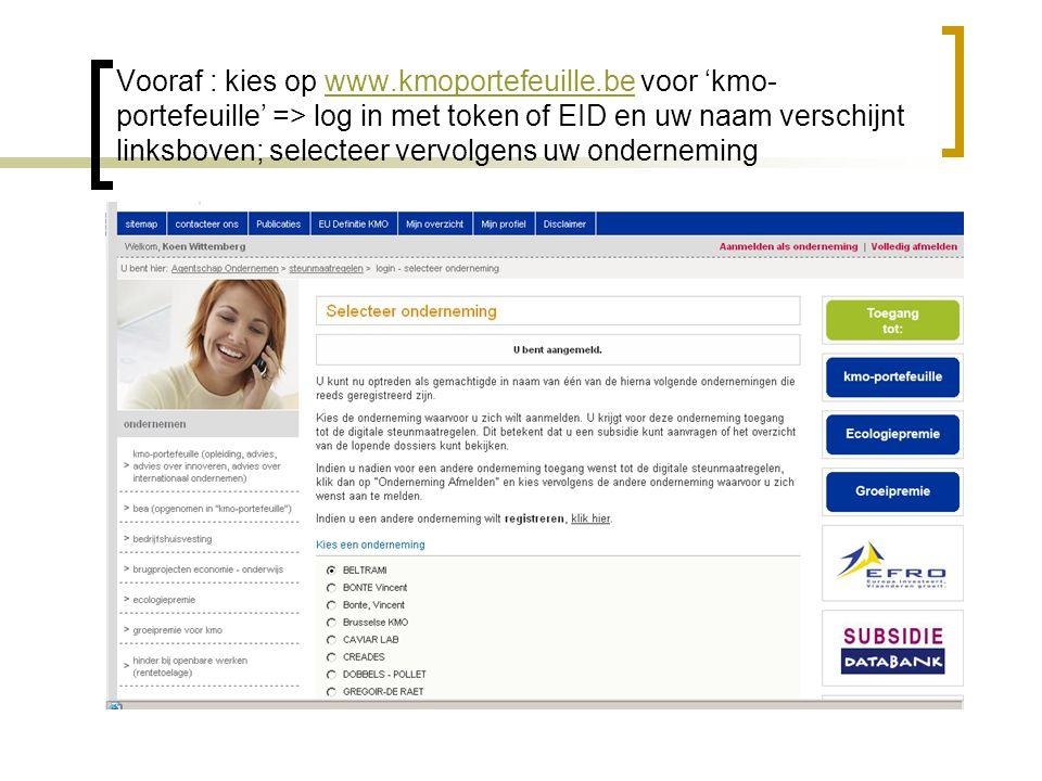 Vooraf : kies op www.kmoportefeuille.be voor 'kmo- portefeuille' => log in met token of EID en uw naam verschijnt linksboven; selecteer vervolgens uw ondernemingwww.kmoportefeuille.be