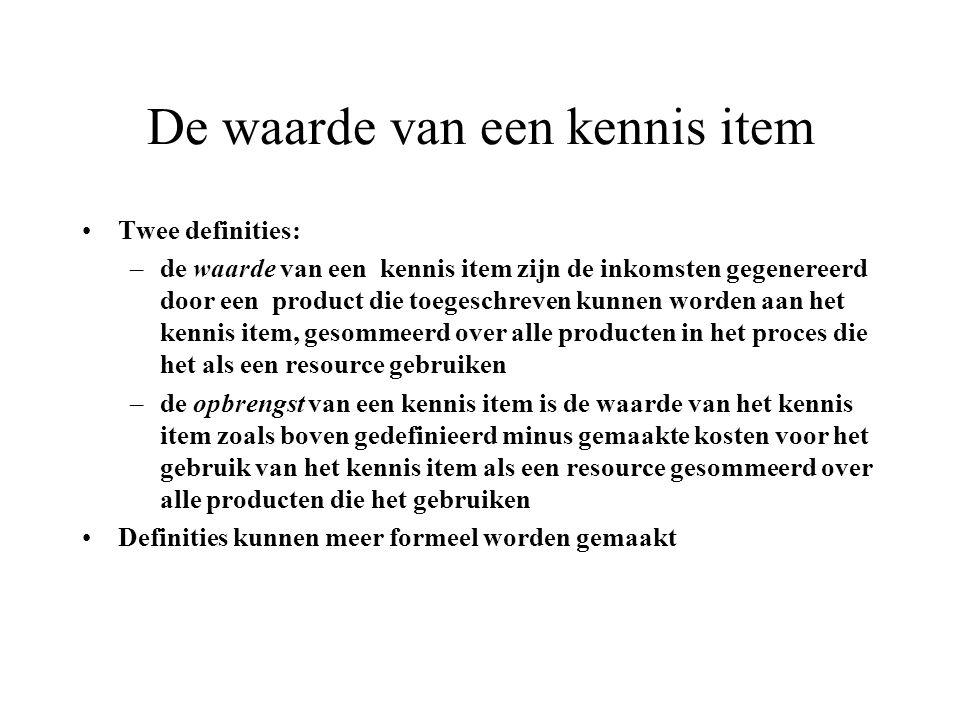 De waarde van een kennis item Twee definities: –de waarde van een kennis item zijn de inkomsten gegenereerd door een product die toegeschreven kunnen worden aan het kennis item, gesommeerd over alle producten in het proces die het als een resource gebruiken –de opbrengst van een kennis item is de waarde van het kennis item zoals boven gedefinieerd minus gemaakte kosten voor het gebruik van het kennis item als een resource gesommeerd over alle producten die het gebruiken Definities kunnen meer formeel worden gemaakt