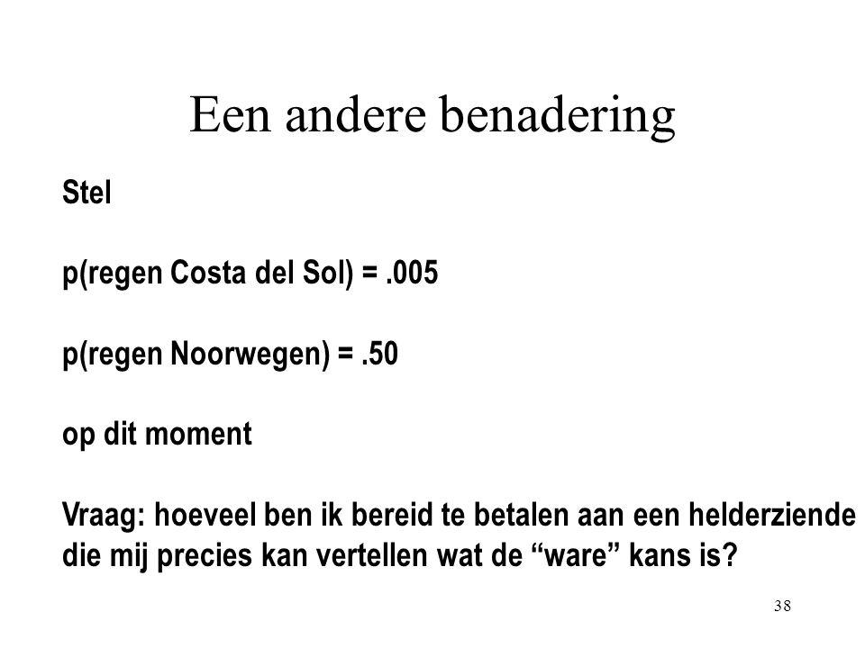 38 Een andere benadering Stel p(regen Costa del Sol) =.005 p(regen Noorwegen) =.50 op dit moment Vraag: hoeveel ben ik bereid te betalen aan een helderziende die mij precies kan vertellen wat de ware kans is