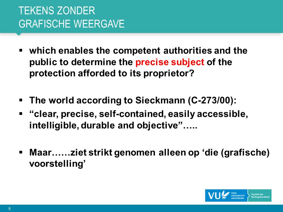 5 TEKENS ZONDER GRAFISCHE WEERGAVE  which enables the competent authorities and the public to determine the precise subject of the protection afforded to its proprietor.