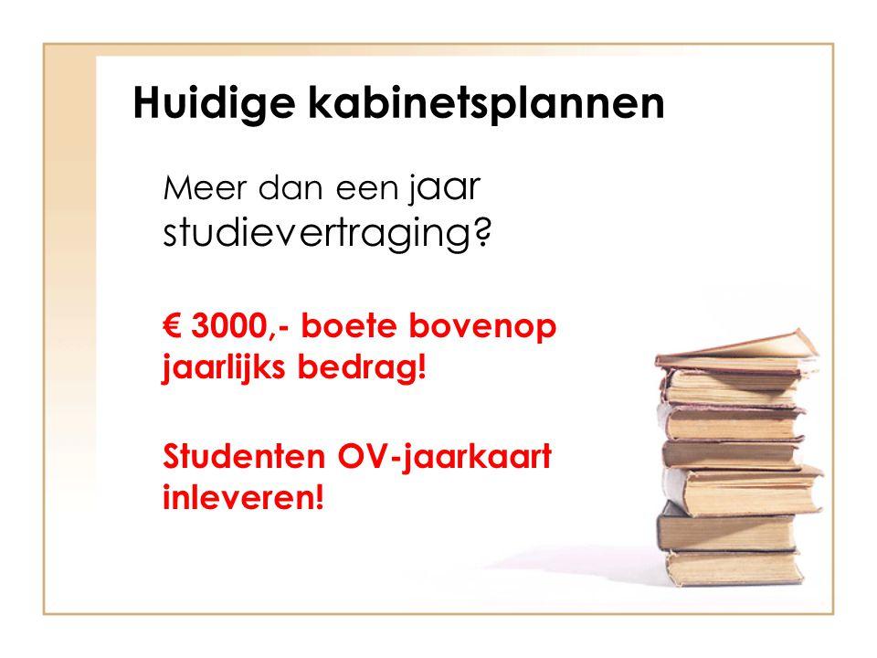 Huidige kabinetsplannen Meer dan een j aar studievertraging? € 3000,- boete bovenop jaarlijks bedrag! Studenten OV-jaarkaart inleveren!