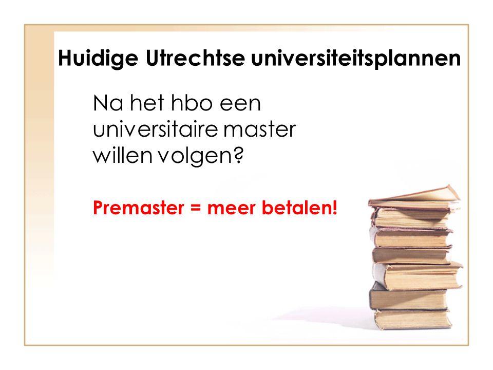 Huidige Utrechtse universiteitsplannen Na het hbo een universitaire master willen volgen? Premaster = meer betalen!