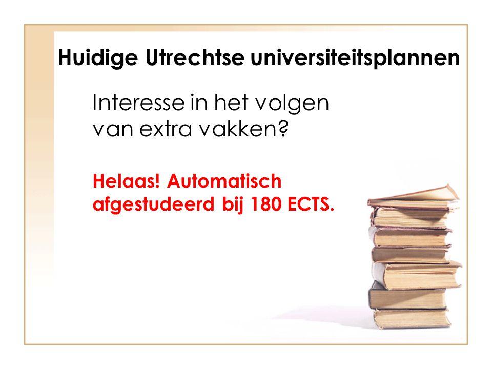 Huidige Utrechtse universiteitsplannen Interesse in het volgen van extra vakken? Helaas! Automatisch afgestudeerd bij 180 ECTS.