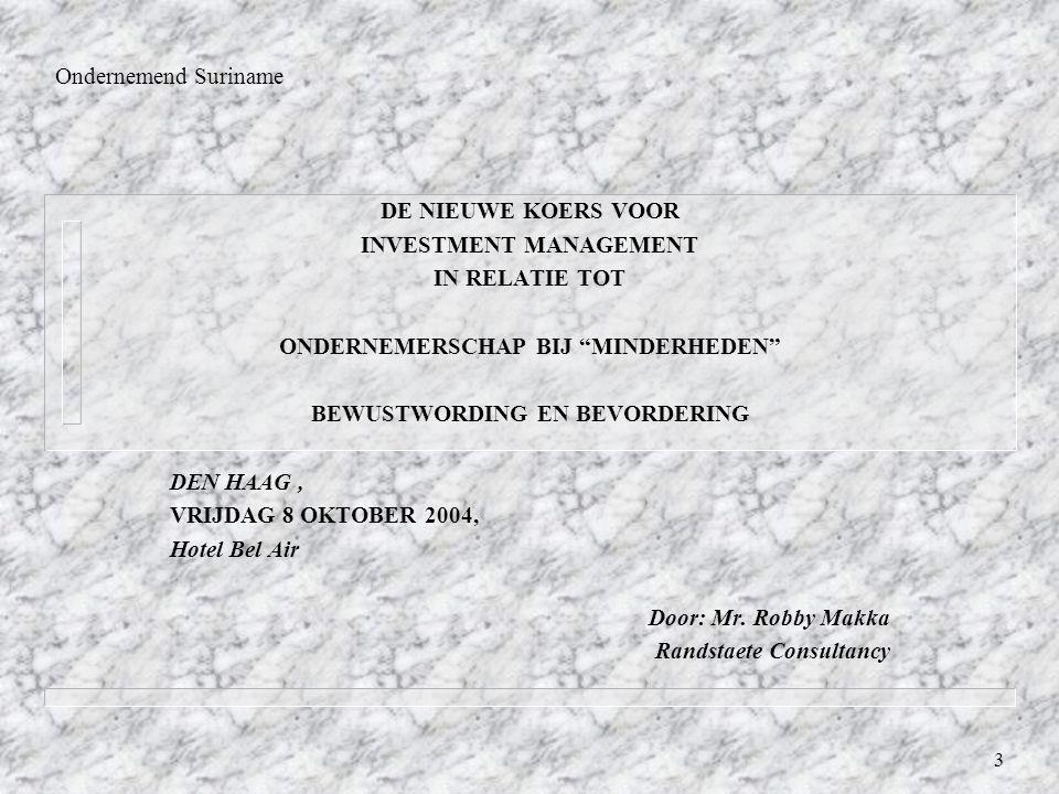 3 Ondernemend Suriname DE NIEUWE KOERS VOOR INVESTMENT MANAGEMENT IN RELATIE TOT ONDERNEMERSCHAP BIJ MINDERHEDEN BEWUSTWORDING EN BEVORDERING DEN HAAG, VRIJDAG 8 OKTOBER 2004, Hotel Bel Air Door: Mr.