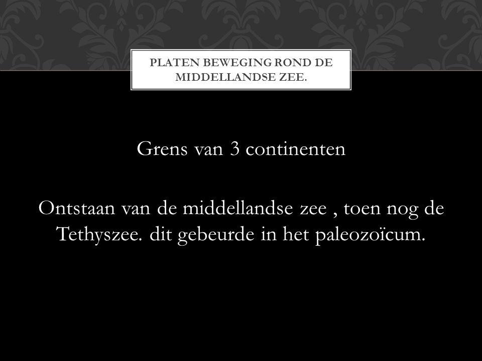 Grens van 3 continenten Ontstaan van de middellandse zee, toen nog de Tethyszee. dit gebeurde in het paleozoïcum. PLATEN BEWEGING ROND DE MIDDELLANDSE