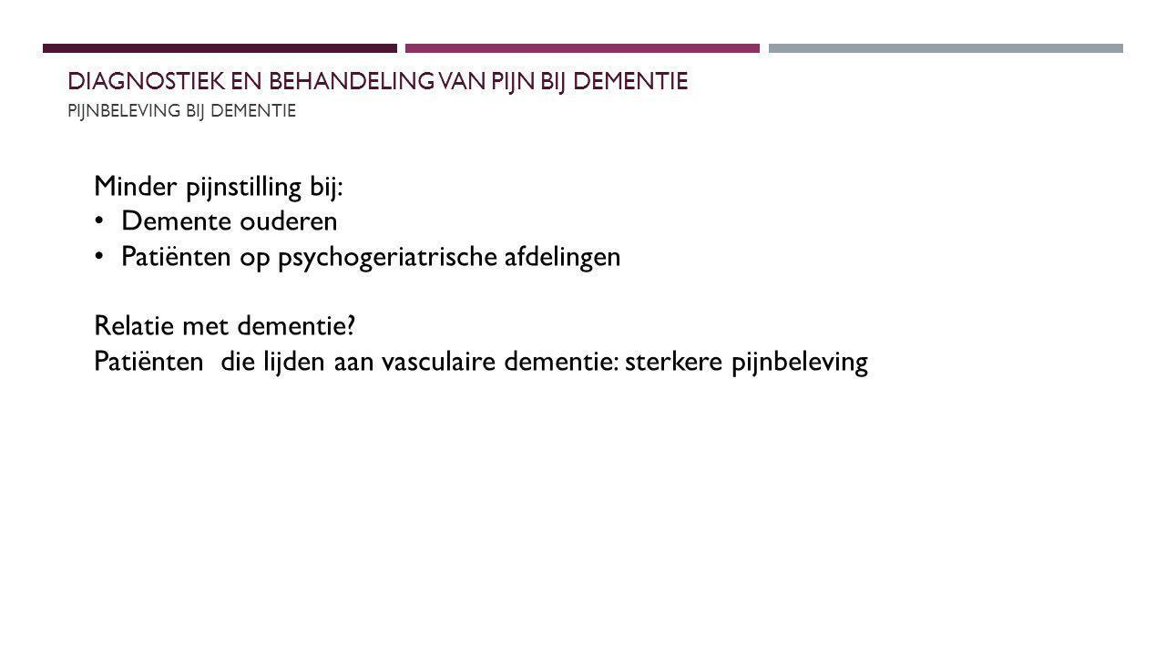 DIAGNOSTIEK EN BEHANDELING VAN PIJN BIJ DEMENTIERELATIE TOT COGNITIE EN GEDRAG BIJ DEMENTIE PIJNBELEVING BIJ DEMENTIE Minder pijnstilling bij: Demente