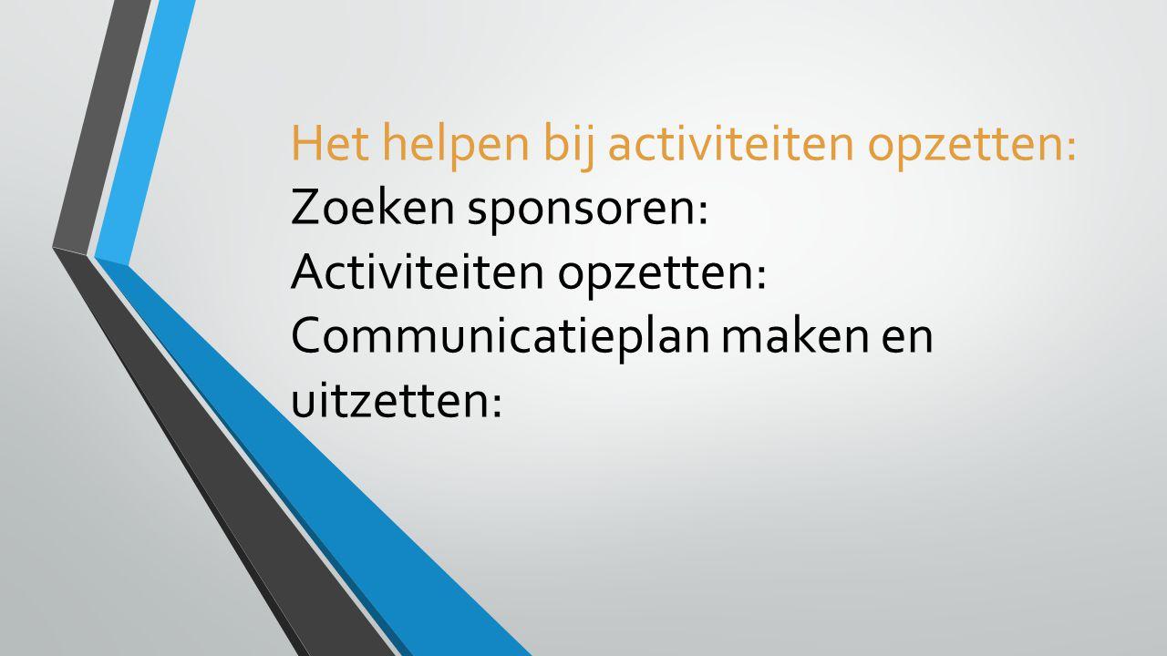 Het helpen bij activiteiten opzetten: Zoeken sponsoren: Activiteiten opzetten: Communicatieplan maken en uitzetten: