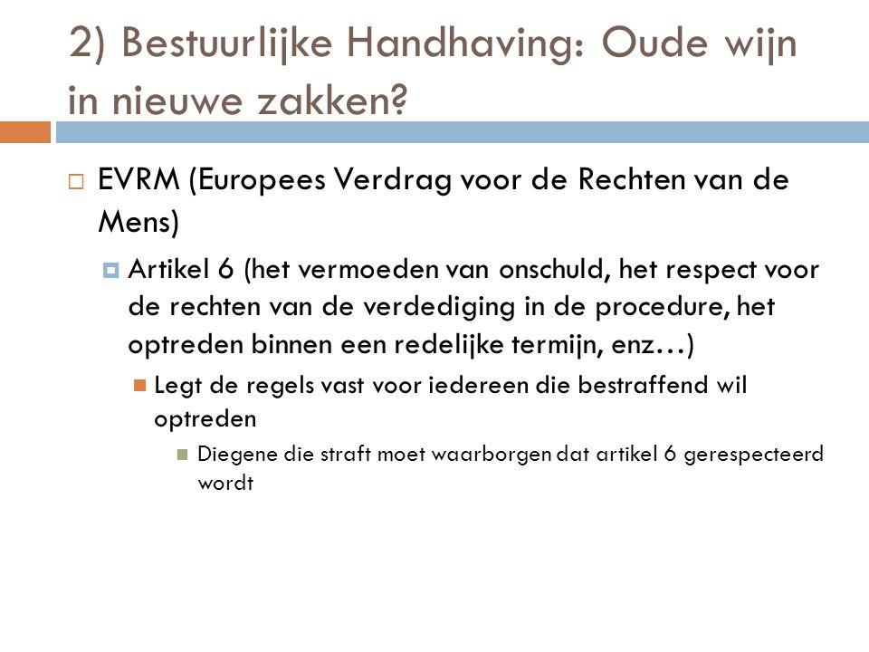 2) Bestuurlijke Handhaving: Oude wijn in nieuwe zakken?  EVRM (Europees Verdrag voor de Rechten van de Mens)  Artikel 6 (het vermoeden van onschuld,