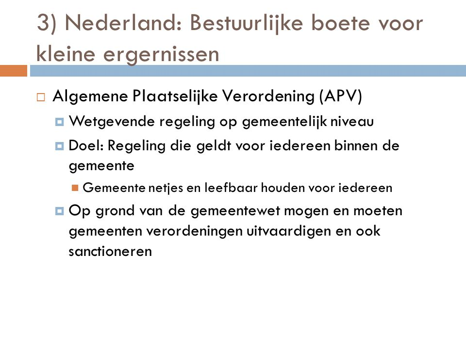 3) Nederland: Bestuurlijke boete voor kleine ergernissen  Algemene Plaatselijke Verordening (APV)  Wetgevende regeling op gemeentelijk niveau  Doel