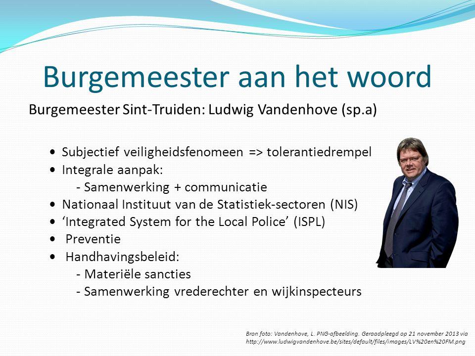 Burgemeester aan het woord Burgemeester Sint-Truiden: Ludwig Vandenhove (sp.a) Subjectief veiligheidsfenomeen => tolerantiedrempel Integrale aanpak: -