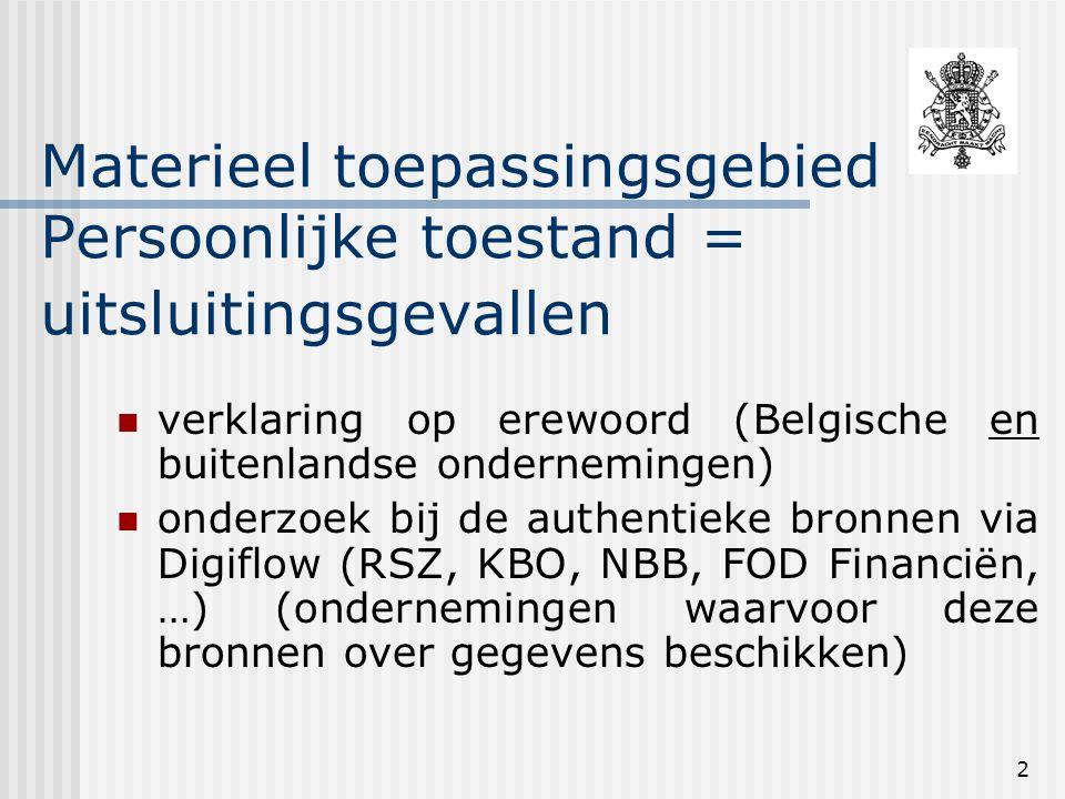 2 Materieel toepassingsgebied Persoonlijke toestand = uitsluitingsgevallen verklaring op erewoord (Belgische en buitenlandse ondernemingen) onderzoek bij de authentieke bronnen via Digiflow (RSZ, KBO, NBB, FOD Financiën, …) (ondernemingen waarvoor deze bronnen over gegevens beschikken)