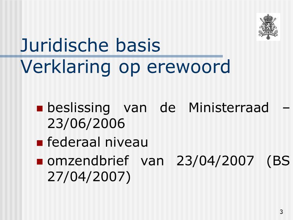 3 Juridische basis Verklaring op erewoord beslissing van de Ministerraad – 23/06/2006 federaal niveau omzendbrief van 23/04/2007 (BS 27/04/2007)