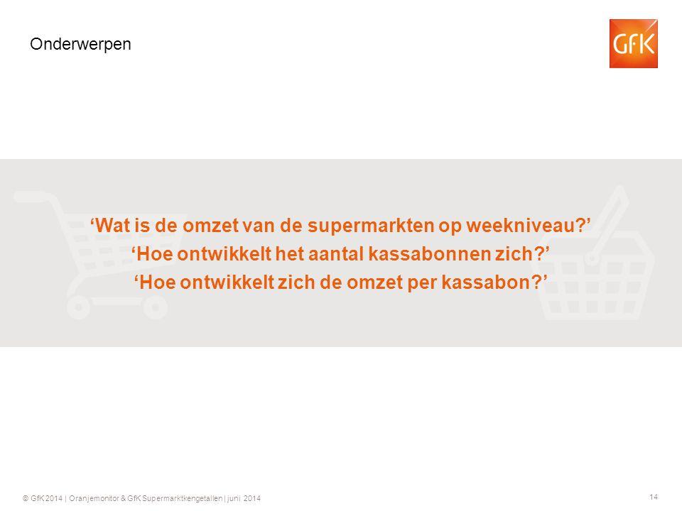 14 © GfK 2014 | Oranjemonitor & GfK Supermarktkengetallen | juni 2014 Onderwerpen 'Wat is de omzet van de supermarkten op weekniveau?' 'Hoe ontwikkelt het aantal kassabonnen zich?' 'Hoe ontwikkelt zich de omzet per kassabon?'
