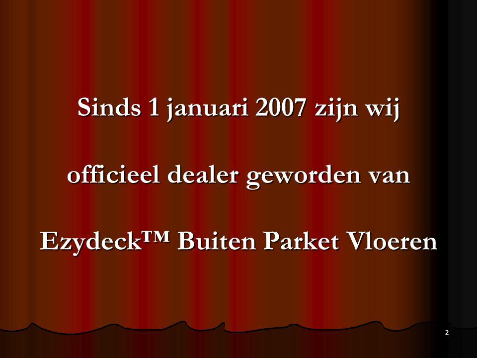 2 Sinds 1 januari 2007 zijn wij officieel dealer geworden van Ezydeck™ Buiten Parket Vloeren
