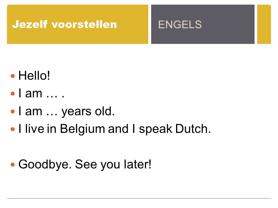 Jezelf voorstellen Hello! I am …. I am … years old. I live in Belgium and I speak Dutch. Goodbye. See you later! ENGELS