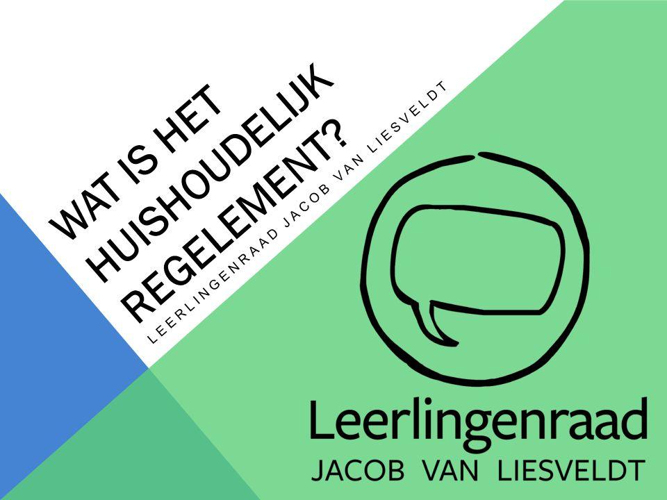 WAT IS HET HUISHOUDELIJK REGELEMENT? LEERLINGENRAAD JACOB VAN LIESVELDT
