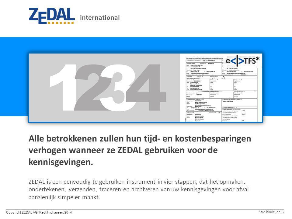 Copyright ZEDAL AG, Recklinghausen, 2014 international Maak een nieuwe kennisgeving aan of open een oude u hoeft geen papieren formulieren te kopen gebruik stamgegevens om het formulier snel in te vullen alle vereiste codes zijn in verschillende talen beschikbaar controleer routines onmiddellijk om fouten te voorkomen druk af, fax of e-mail in verschillende talen, of verzend als ondertekend XML-document in een e-TFS*- structuur naar andere applicaties** Stap 1 ** in de huidige definitie bevat eTFS* enkel de transportdocumenten.