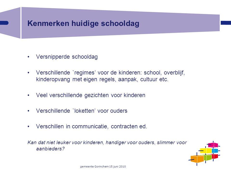 gemeente Gorinchem 15 juni 2010 Kenmerken huidige schooldag Versnipperde schooldag Verschillende `regimes' voor de kinderen: school, overblijf, kinderopvang met eigen regels, aanpak, cultuur etc.