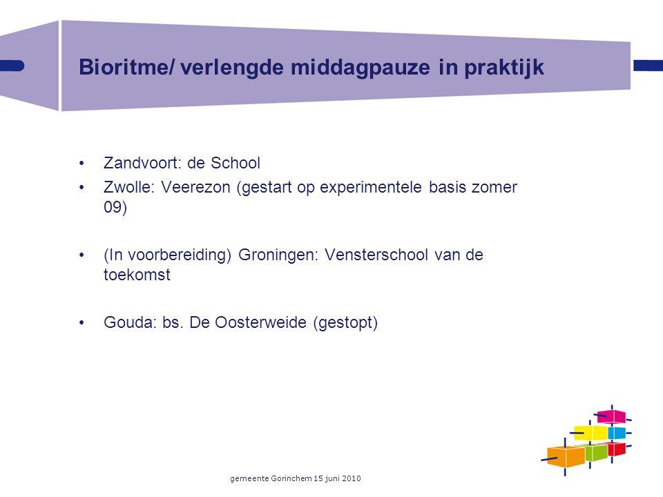 gemeente Gorinchem 15 juni 2010 Bioritme/ verlengde middagpauze in praktijk Zandvoort: de School Zwolle: Veerezon (gestart op experimentele basis zomer 09) (In voorbereiding) Groningen: Vensterschool van de toekomst Gouda: bs.