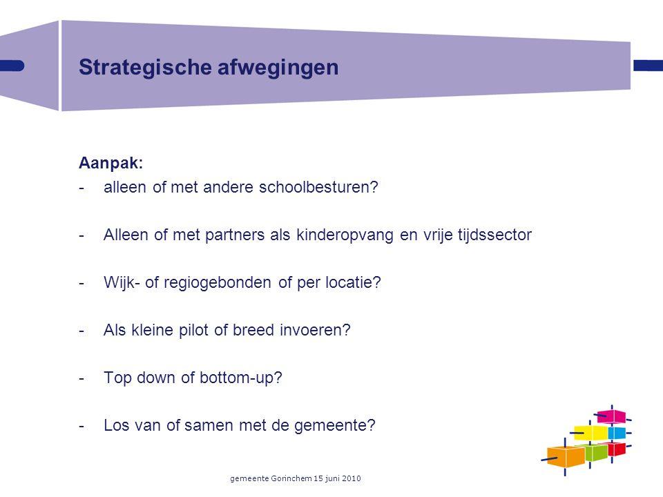 gemeente Gorinchem 15 juni 2010 Strategische afwegingen Aanpak: -alleen of met andere schoolbesturen? -Alleen of met partners als kinderopvang en vrij