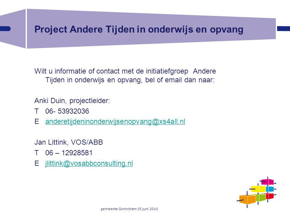 gemeente Gorinchem 15 juni 2010 Project Andere Tijden in onderwijs en opvang Wilt u informatie of contact met de initiatiefgroep Andere Tijden in onde