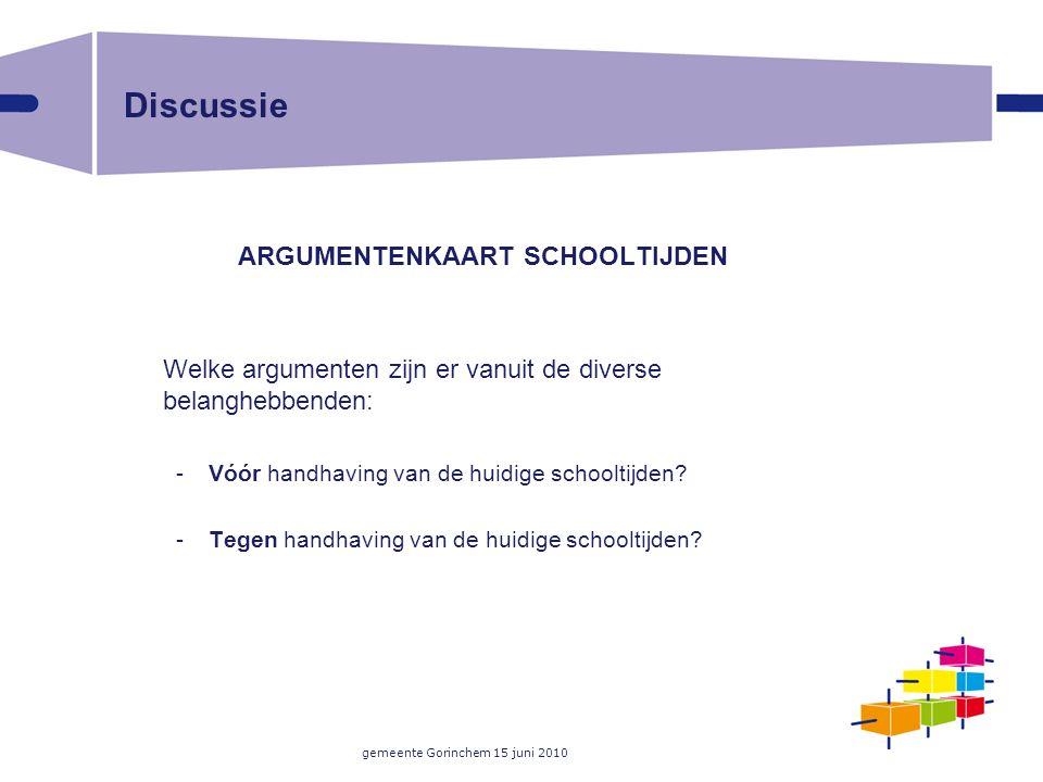 gemeente Gorinchem 15 juni 2010 Discussie ARGUMENTENKAART SCHOOLTIJDEN Welke argumenten zijn er vanuit de diverse belanghebbenden: -Vóór handhaving va