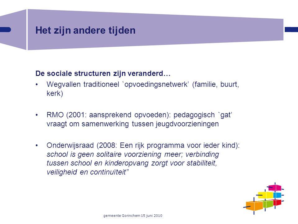 gemeente Gorinchem 15 juni 2010 Het zijn andere tijden De sociale structuren zijn veranderd… Wegvallen traditioneel `opvoedingsnetwerk' (familie, buur