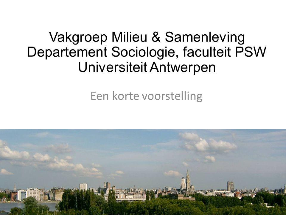 Een korte voorstelling Vakgroep Milieu & Samenleving Departement Sociologie, faculteit PSW Universiteit Antwerpen