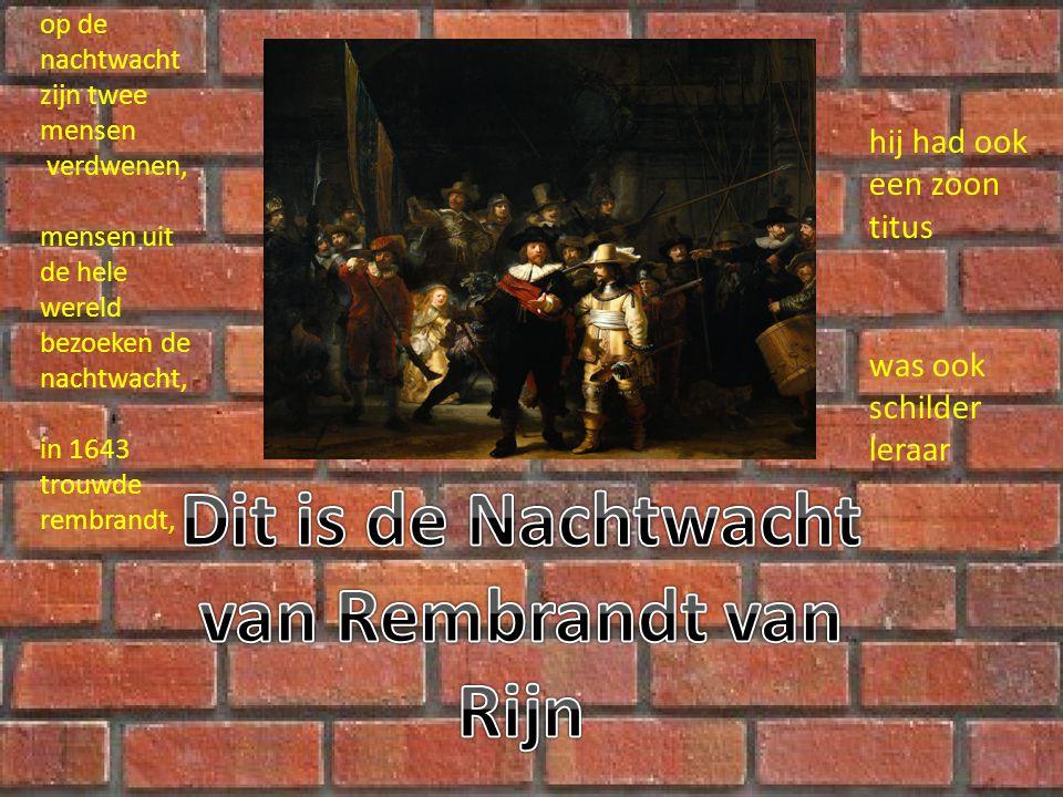op de nachtwacht zijn twee mensen verdwenen, mensen uit de hele wereld bezoeken de nachtwacht, in 1643 trouwde rembrandt, hij had ook een zoon titus was ook schilder leraar