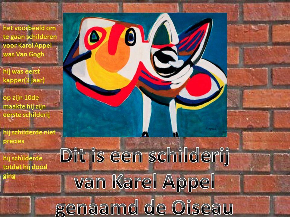 het voorbeeld om te gaan schilderen voor Karel Appel was Van Gogh hij was eerst kapper(2 jaar) op zijn 10de maakte hij zijn eerste schilderij hij schilderde niet precies hij schilderde totdat hij dood ging