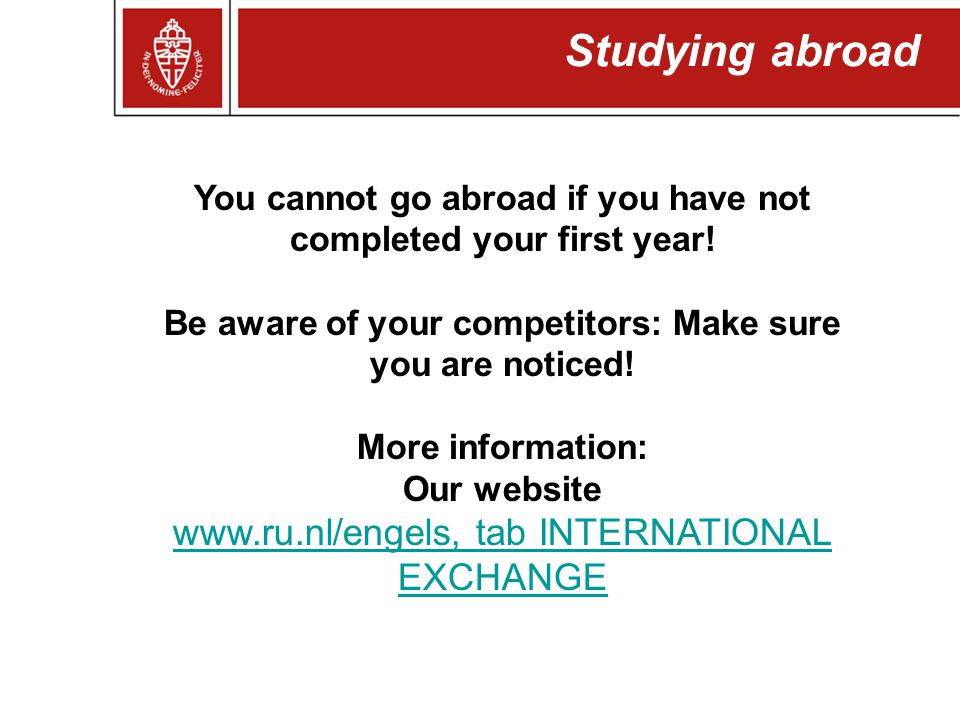 You cannot go abroad if you have not completed your first year! Be aware of your competitors: Make sure you are noticed! More information: Our website