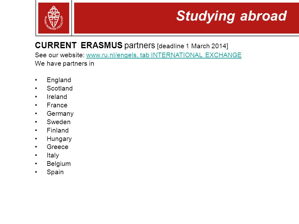 Studying abroad CURRENT ERASMUS partners [deadline 1 March 2014] See our website: www.ru.nl/engels, tab INTERNATIONAL EXCHANGEwww.ru.nl/engels, tab IN