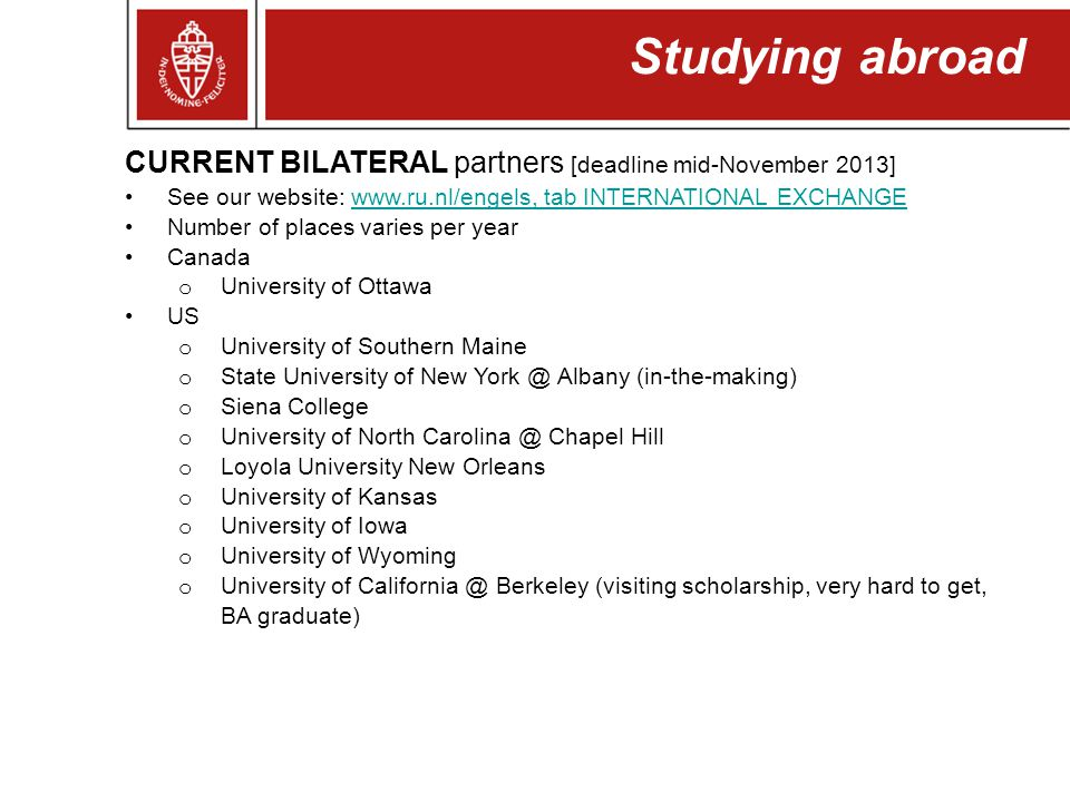 Studying abroad CURRENT BILATERAL partners [deadline mid-November 2013] See our website: www.ru.nl/engels, tab INTERNATIONAL EXCHANGEwww.ru.nl/engels,