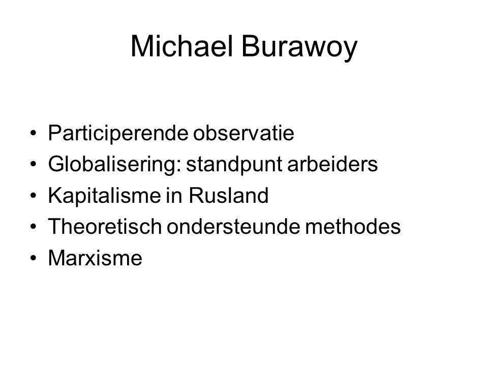 Michael Burawoy Participerende observatie Globalisering: standpunt arbeiders Kapitalisme in Rusland Theoretisch ondersteunde methodes Marxisme