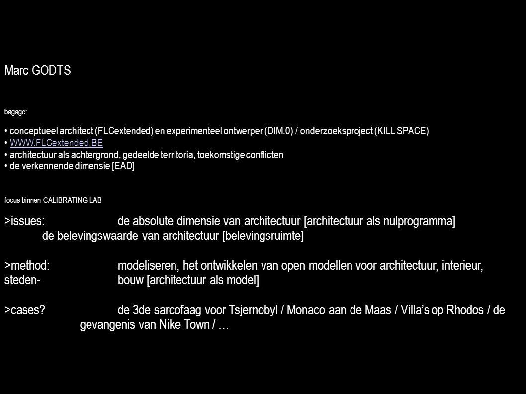 Marc GODTS bagage: conceptueel architect (FLCextended) en experimenteel ontwerper (DIM.0) / onderzoeksproject (KILL SPACE) WWW.FLCextended.BE architectuur als achtergrond, gedeelde territoria, toekomstige conflicten de verkennende dimensie [EAD] focus binnen CALIBRATING-LAB >issues: de absolute dimensie van architectuur [architectuur als nulprogramma] de belevingswaarde van architectuur [belevingsruimte] >method: modeliseren, het ontwikkelen van open modellen voor architectuur, interieur, steden- bouw [architectuur als model] >cases.