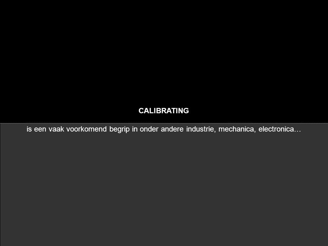 CALIBRATING is een vaak voorkomend begrip in onder andere industrie, mechanica, electronica…