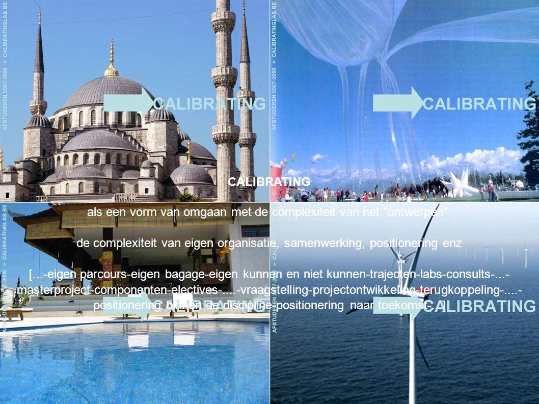CALIBRATING als een vorm van omgaan met de complexiteit van het ontwerpen : de complexiteit van eigen organisatie, samenwerking, positionering enz [...-eigen parcours-eigen bagage-eigen kunnen en niet kunnen-trajecten-labs-consults-...- masterproject-componenten-electives-....-vraagstelling-projectontwikkeling-terugkoppeling-....- positionering binnen de discipline-positionering naar toekomst-...]