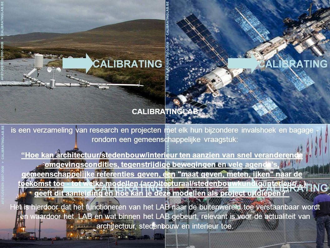 is een verzameling van research en projecten met elk hun bijzondere invalshoek en bagage - rondom een gemeenschappelijke vraagstuk: CALIBRATINGLAB Hoe kan architectuur/stedenbouw/interieur ten aanzien van snel veranderende omgevingscondities, tegenstrijdige bewegingen en vele agenda's, gemeenschappelijke referenties geven, een maat geven, meten, ijken naar de toekomst toe - tot welke modellen (architecturaal/stedenbouwkundig/interieur/...) geeft dit aanleiding en hoe kan je deze modellen als project uitdiepen Het is hierdoor dat het functioneren van het LAB naar de buitenwereld toe verstaanbaar wordt en waardoor het LAB en wat binnen het LAB gebeurt, relevant is voor de actualiteit van architectuur, stedenbouw en interieur toe.
