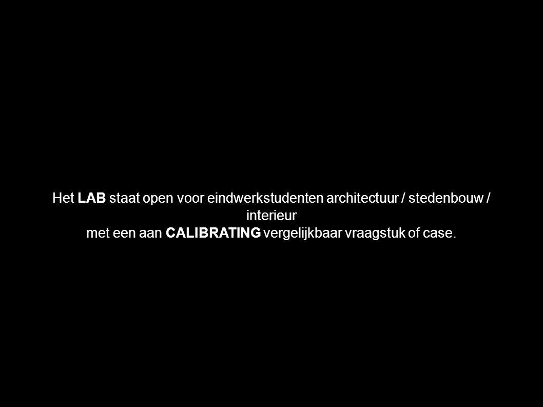 Het LAB staat open voor eindwerkstudenten architectuur / stedenbouw / interieur met een aan CALIBRATING vergelijkbaar vraagstuk of case.