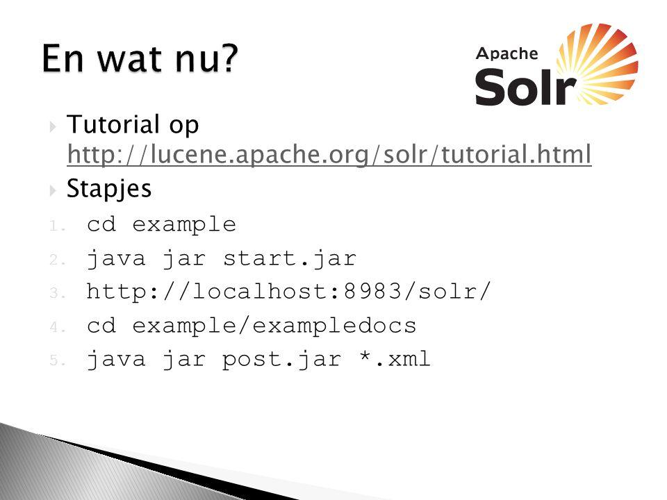  Tutorial op http://lucene.apache.org/solr/tutorial.html http://lucene.apache.org/solr/tutorial.html  Stapjes 1.