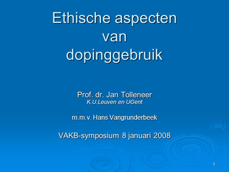 1 Ethische aspecten van dopinggebruik Prof. dr. Jan Tolleneer K.U.Leuven en UGent m.m.v. Hans Vangrunderbeek VAKB-symposium 8 januari 2008