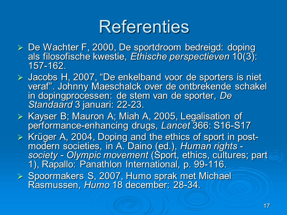17 Referenties  De Wachter F, 2000, De sportdroom bedreigd: doping als filosofische kwestie, Ethische perspectieven 10(3): 157-162.  Jacobs H, 2007,