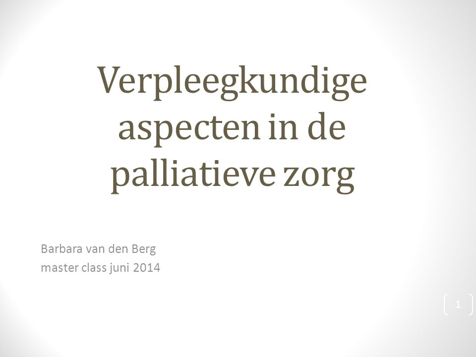 Verpleegkundige aspecten in de palliatieve zorg Barbara van den Berg master class juni 2014 1