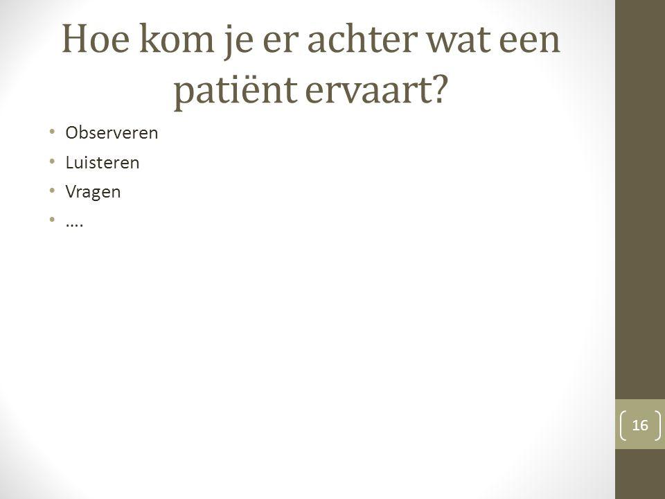 Hoe kom je er achter wat een patiënt ervaart? Observeren Luisteren Vragen …. 16